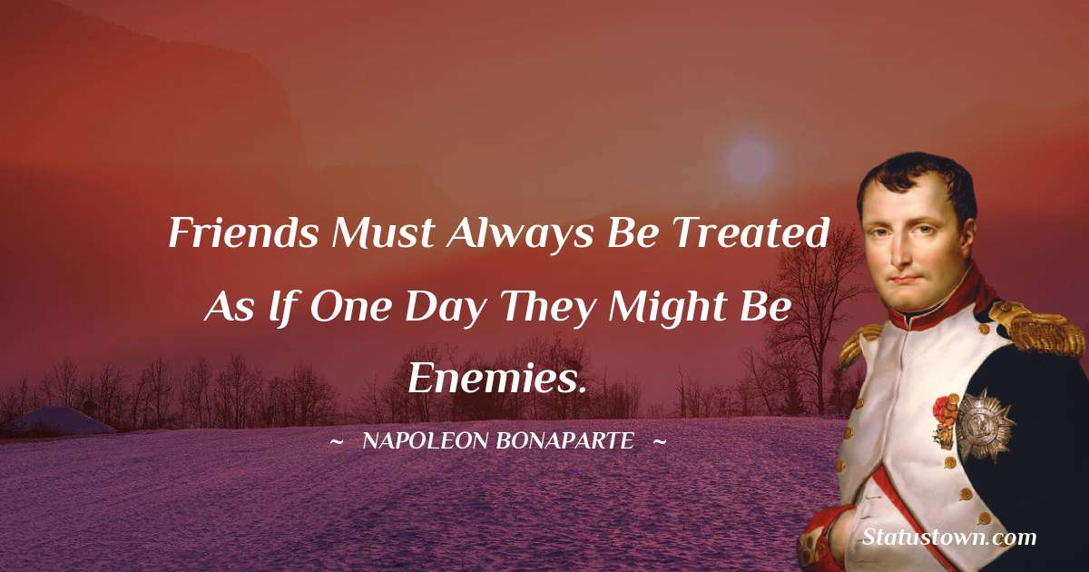 Friends must always be treated as if one day they might be enemies.