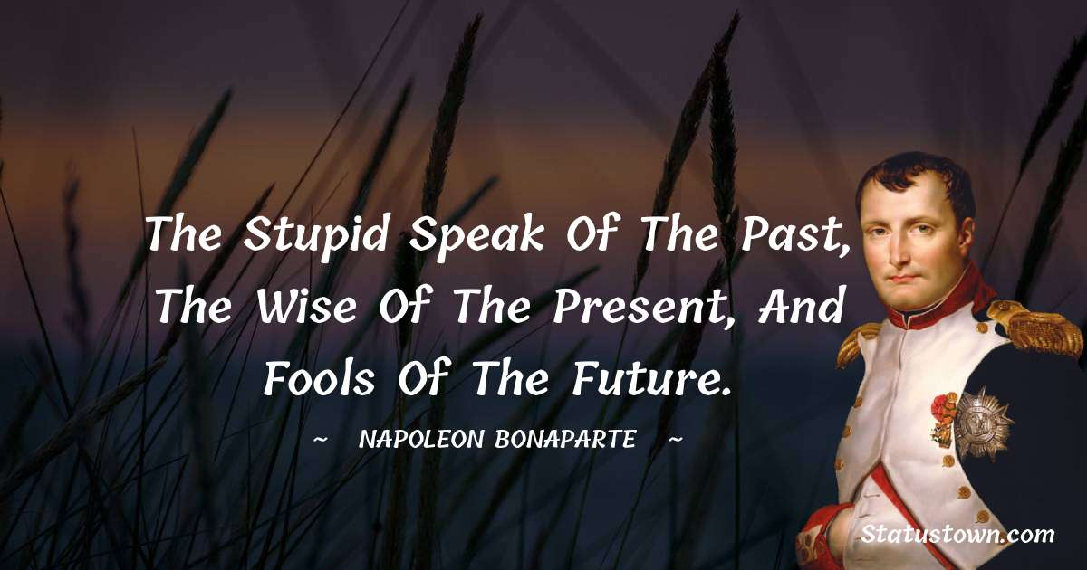 Napoleon Bonaparte Quotes - The stupid speak of the past, the wise of the present, and fools of the future.