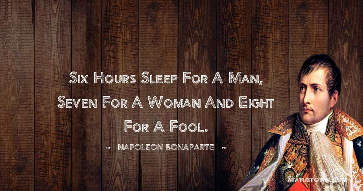 Napoleon Bonaparte Quotes - Six hours sleep for a man, seven for a woman and eight for a fool.