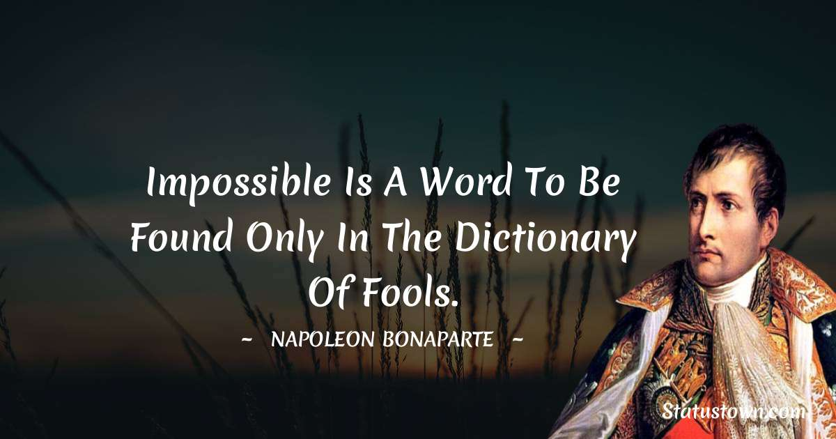 Napoleon Bonaparte Quotes - Impossible is a word to be found only in the dictionary of fools.