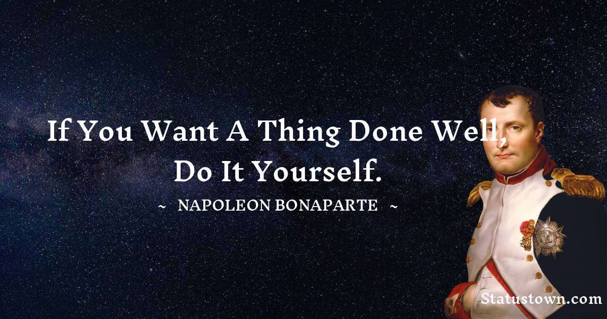 If you want a thing done well, do it yourself. - Napoleon Bonaparte quotes