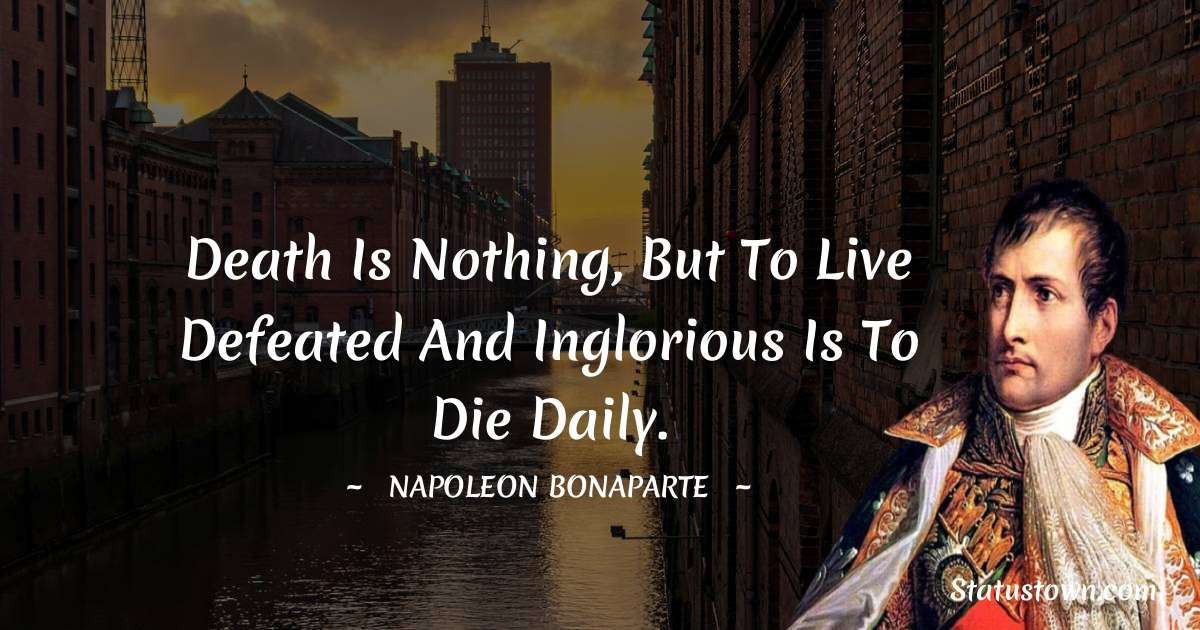 Napoleon Bonaparte Quotes - Death is nothing, but to live defeated and inglorious is to die daily.