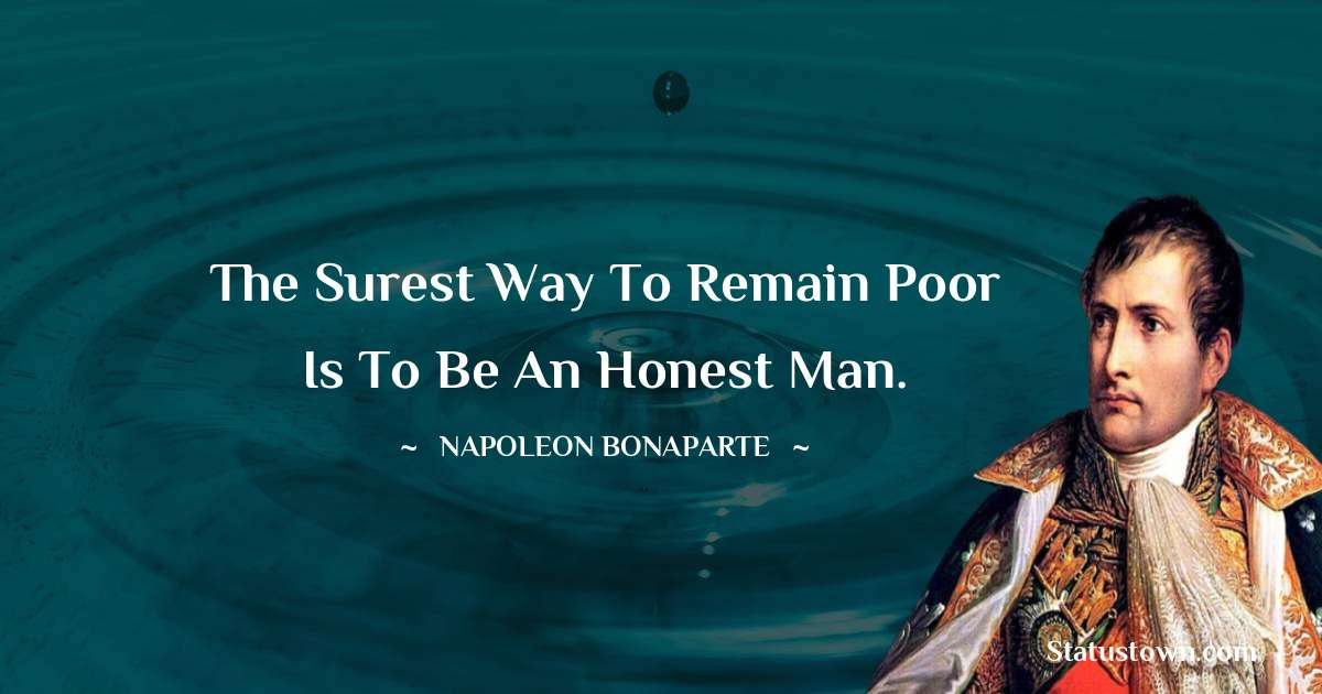The surest way to remain poor is to be an honest man.