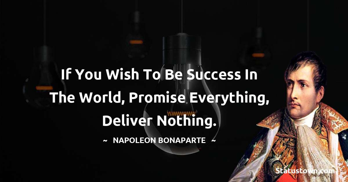If you wish to be success in the world, promise everything, deliver nothing.