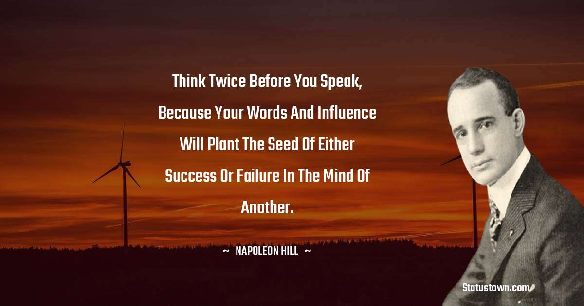 Think twice before you speak, because your words and influence will plant the seed of either success or failure in the mind of another.