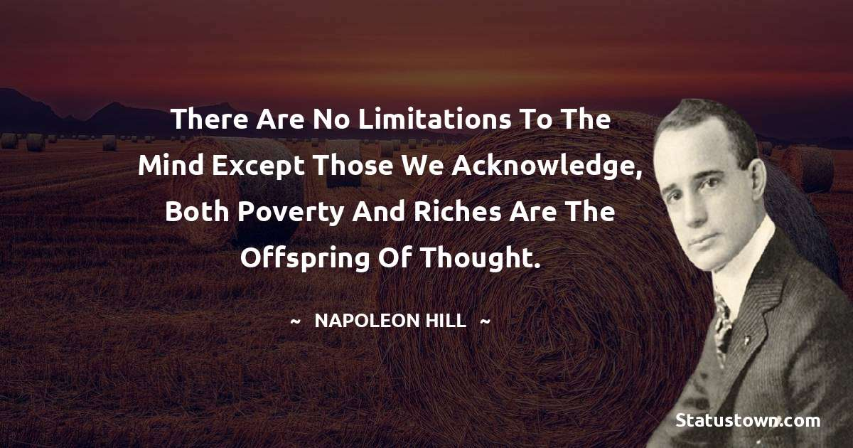 There are no limitations to the mind except those we acknowledge, both poverty and riches are the offspring of thought.