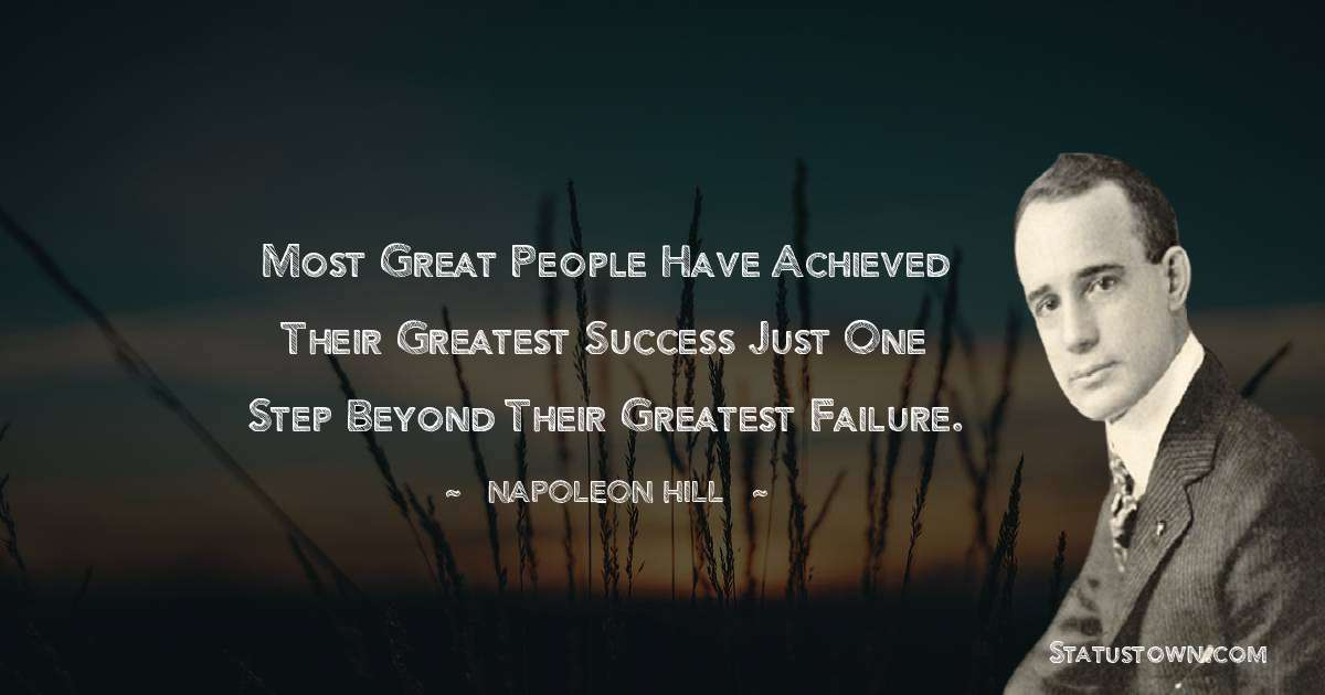 Napoleon Hill Quotes - Most great people have achieved their greatest success just one step beyond their greatest failure.