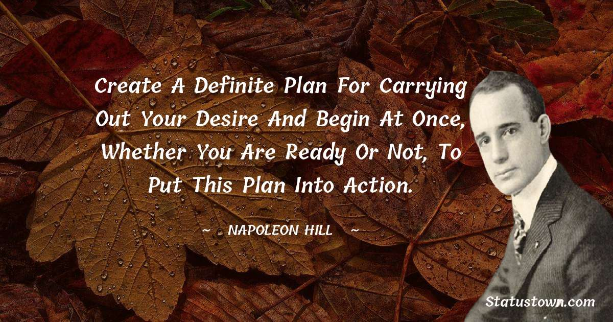 Create a definite plan for carrying out your desire and begin at once, whether you are ready or not, to put this plan into action.