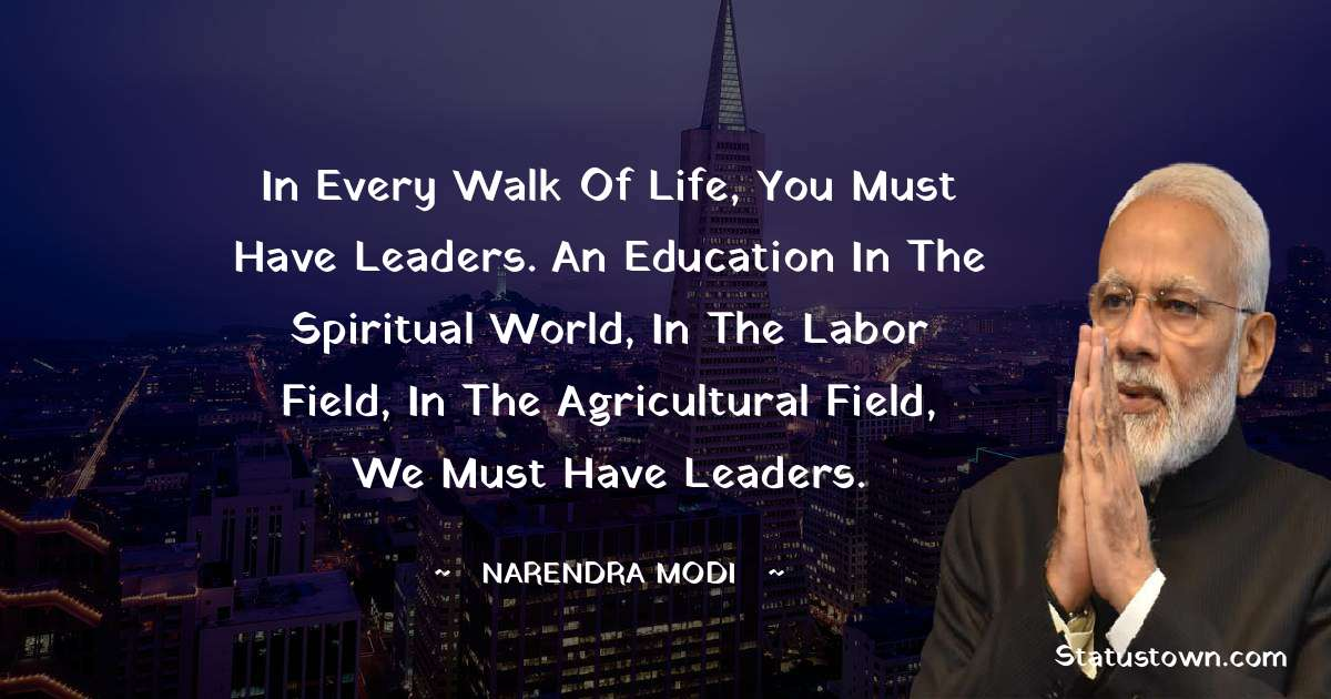 In every walk of life, you must have leaders. An education in the spiritual world, in the labor field, in the agricultural field, we must have leaders.