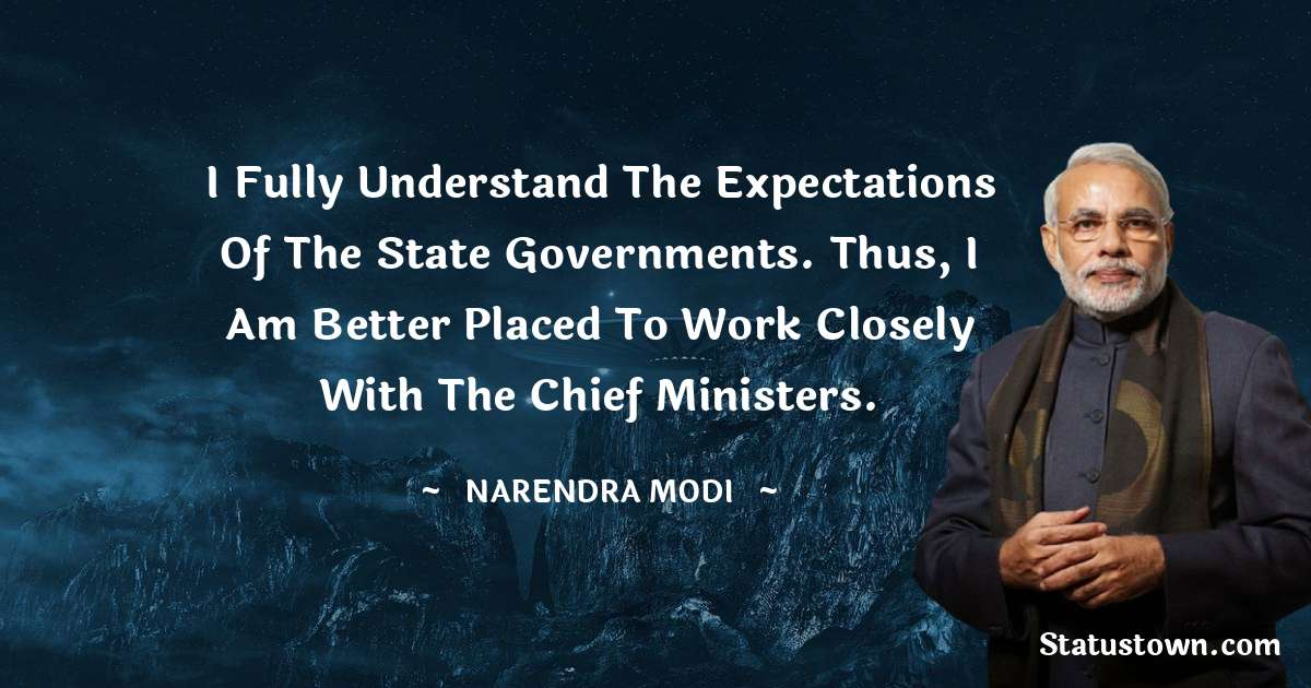 I fully understand the expectations of the state governments. Thus, I am better placed to work closely with the chief ministers.
