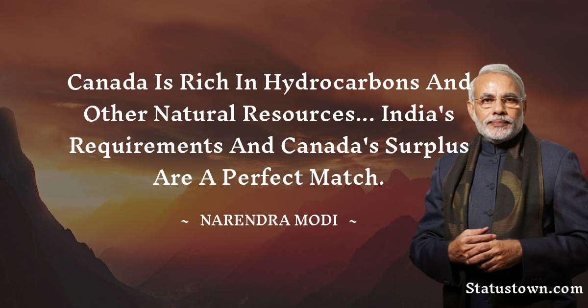 Canada is rich in hydrocarbons and other natural resources... India's requirements and Canada's surplus are a perfect match.
