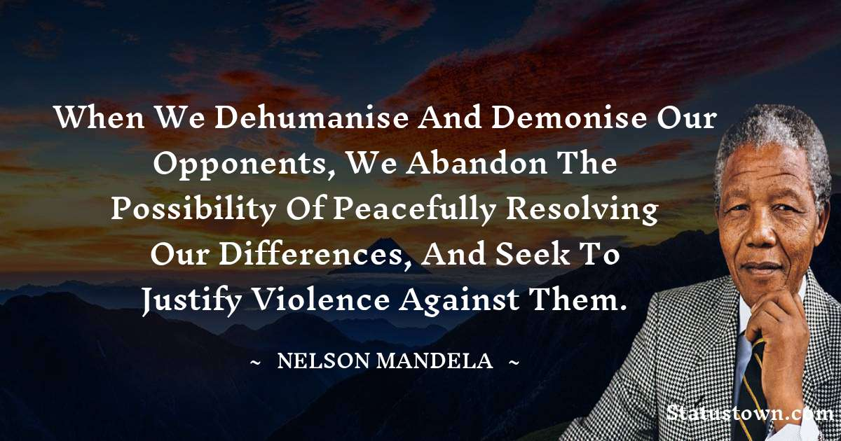 Nelson Mandela Quotes - When we dehumanise and demonise our opponents, we abandon the possibility of peacefully resolving our differences, and seek to justify violence against them.