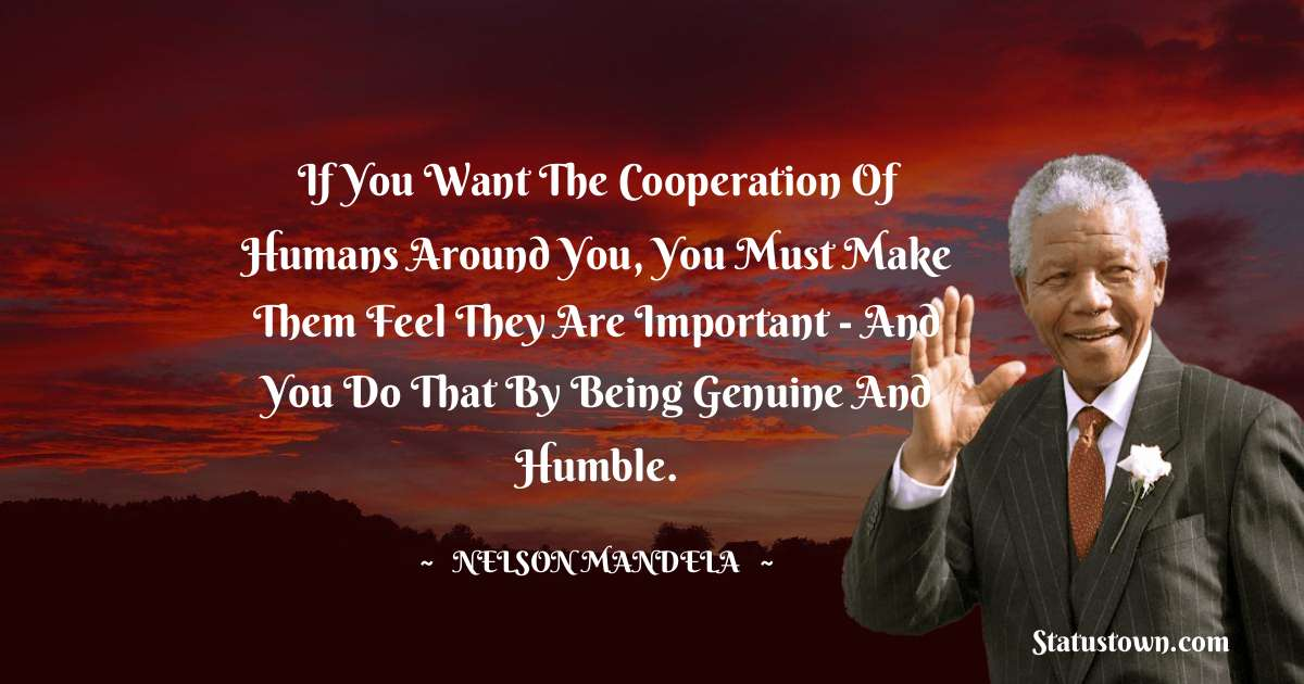 Nelson Mandela Quotes - If you want the cooperation of humans around you, you must make them feel they are important - and you do that by being genuine and humble.