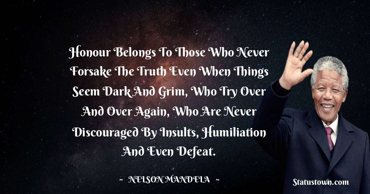 Nelson Mandela Quotes - Honour belongs to those who never forsake the truth even when things seem dark and grim, who try over and over again, who are never discouraged by insults, humiliation and even defeat.