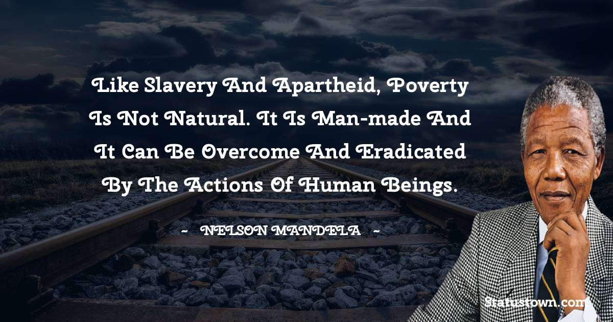 Nelson Mandela Quotes - Like slavery and apartheid, poverty is not natural. It is man-made and it can be overcome and eradicated by the actions of human beings.