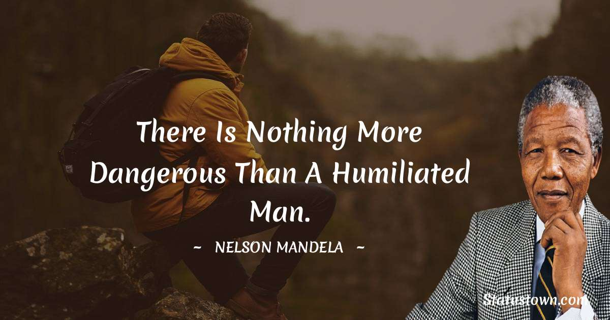 There is nothing more dangerous than a humiliated man.