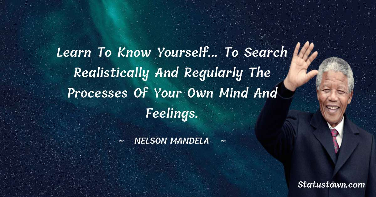 Nelson Mandela Quotes - Learn to know yourself... to search realistically and regularly the processes of your own mind and feelings.