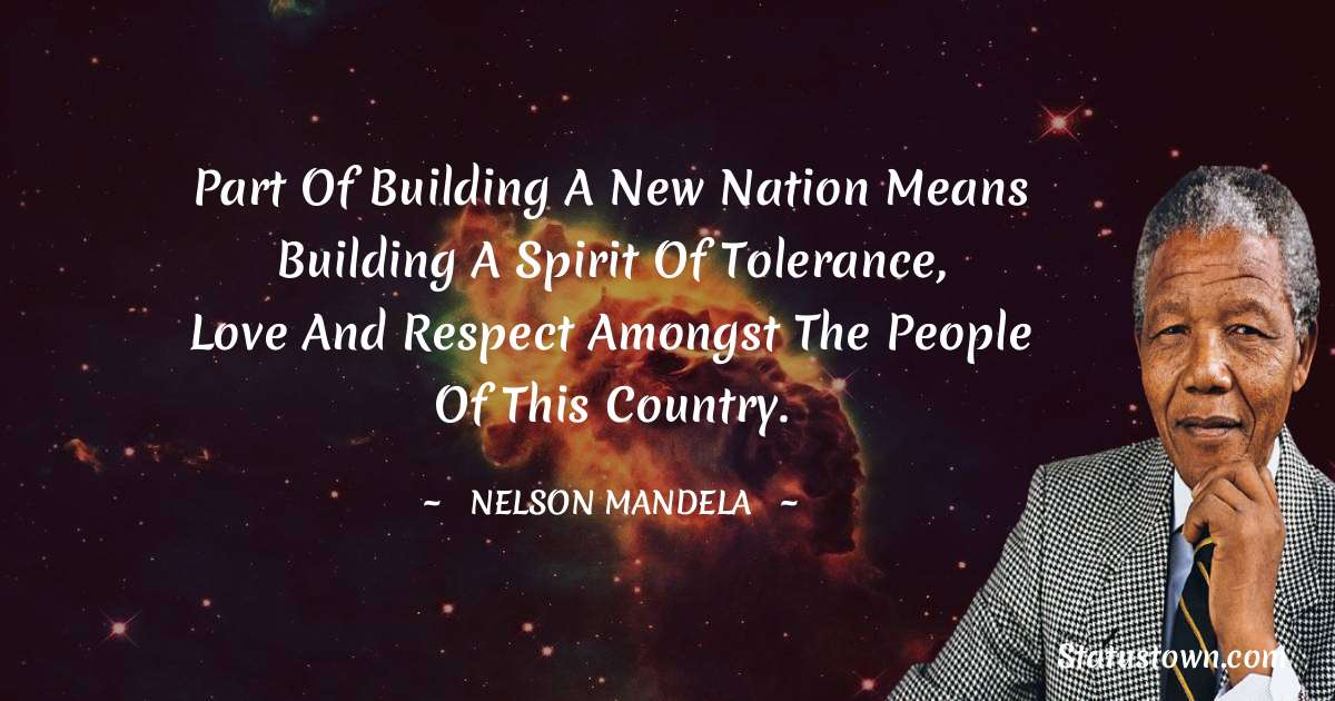 Nelson Mandela Quotes - Part of building a new nation means building a spirit of tolerance, love and respect amongst the people of this country.