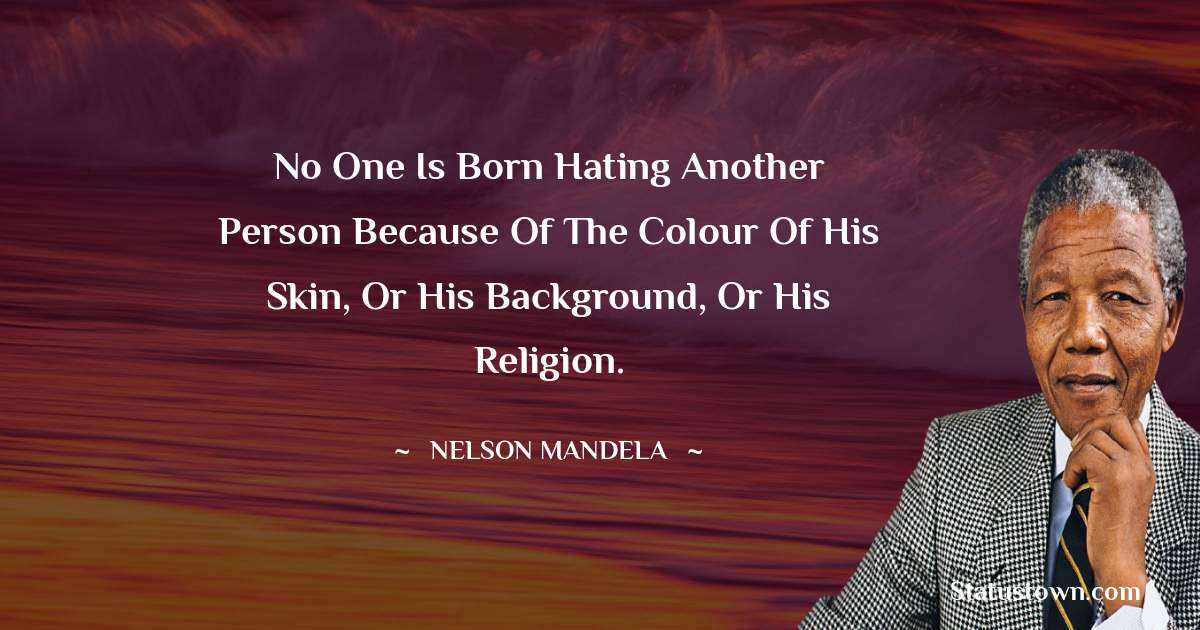 Nelson Mandela Quotes - No one is born hating another person because of the colour of his skin, or his background, or his religion.