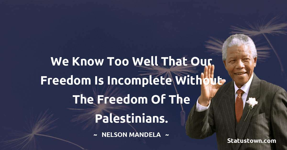 We know too well that our freedom is incomplete without the freedom of the Palestinians. - Nelson Mandela quotes