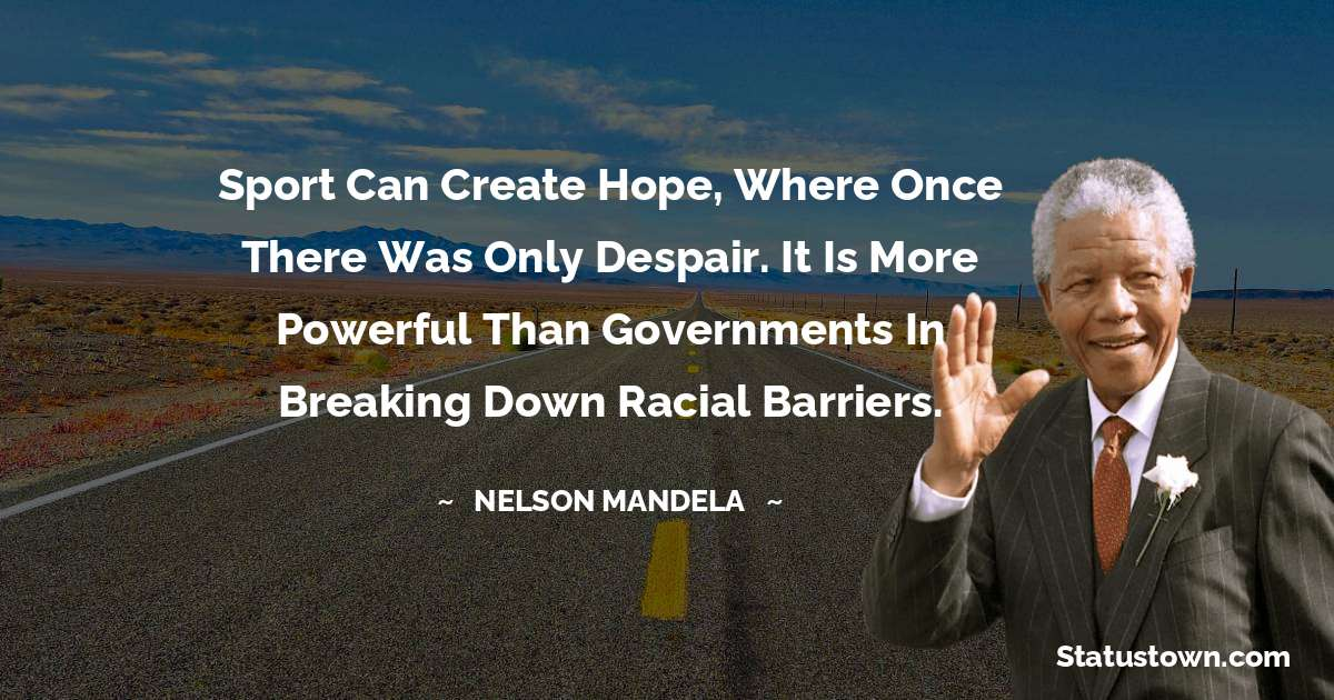 Nelson Mandela Quotes - Sport can create hope, where once there was only despair. It is more powerful than governments in breaking down racial barriers.