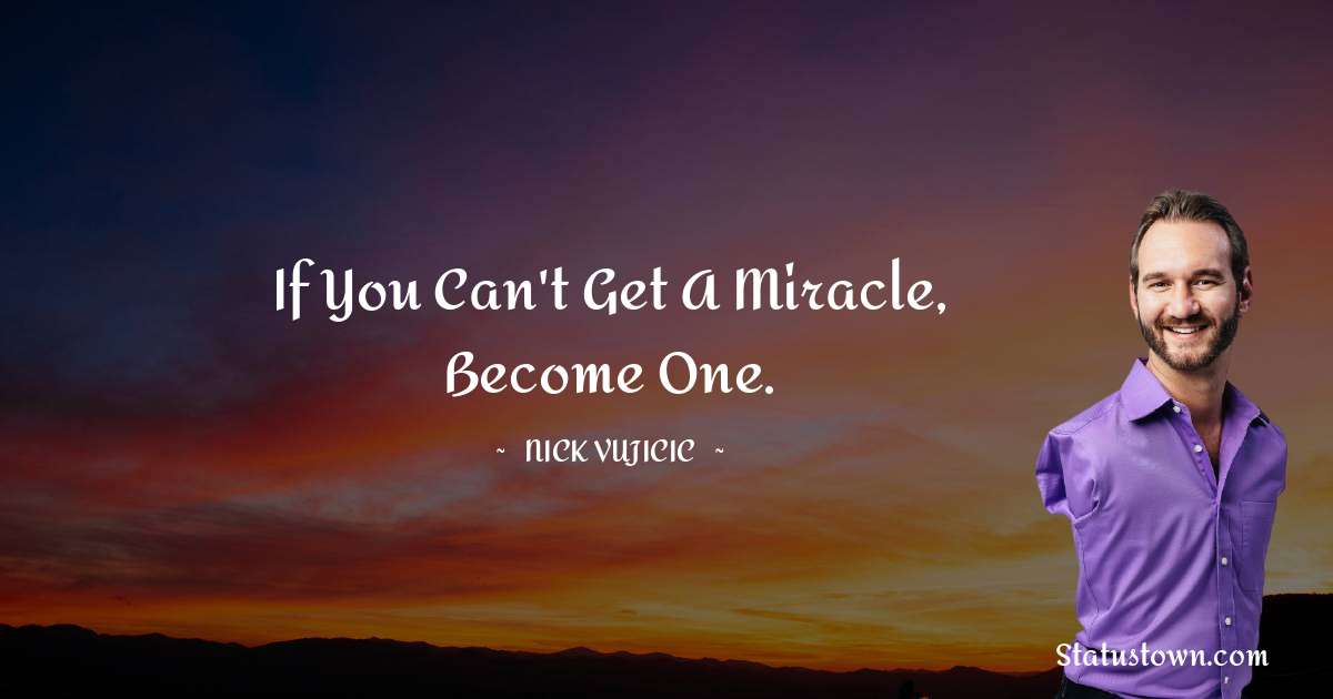 If you can't get a miracle, become one.