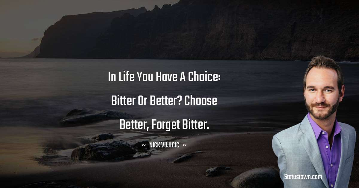 In life you have a choice: Bitter or Better? Choose better, forget bitter.
