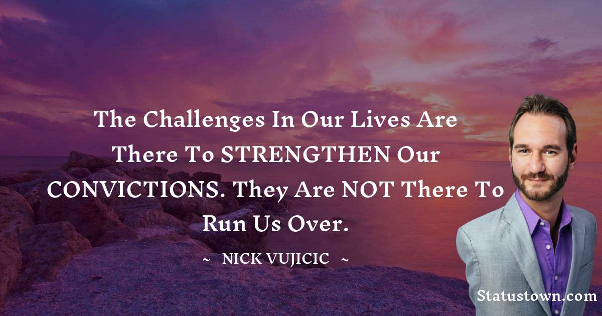 The challenges in our lives are there to STRENGTHEN our CONVICTIONS. They are NOT there to run us over.