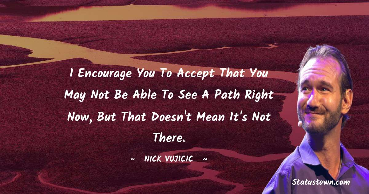 I encourage you to accept that you may not be able to see a path right now, but that doesn't mean it's not there.