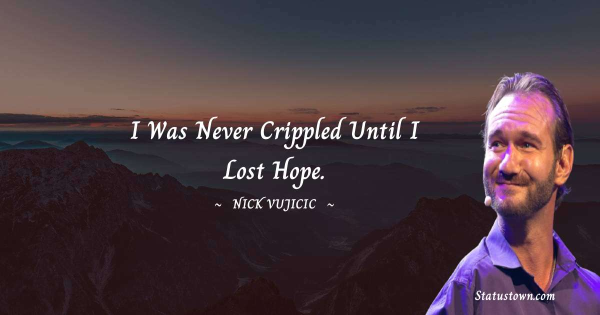 Nick Vujicic Quotes - I was never crippled until I lost hope.