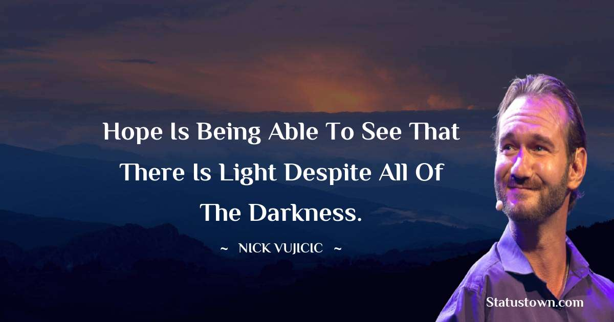 Hope is being able to see that there is light despite all of the darkness. - Nick Vujicic quotes
