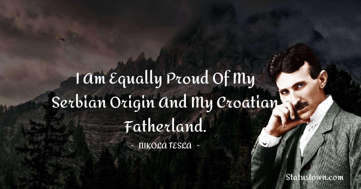I am equally proud of my Serbian origin and my Croatian fatherland.