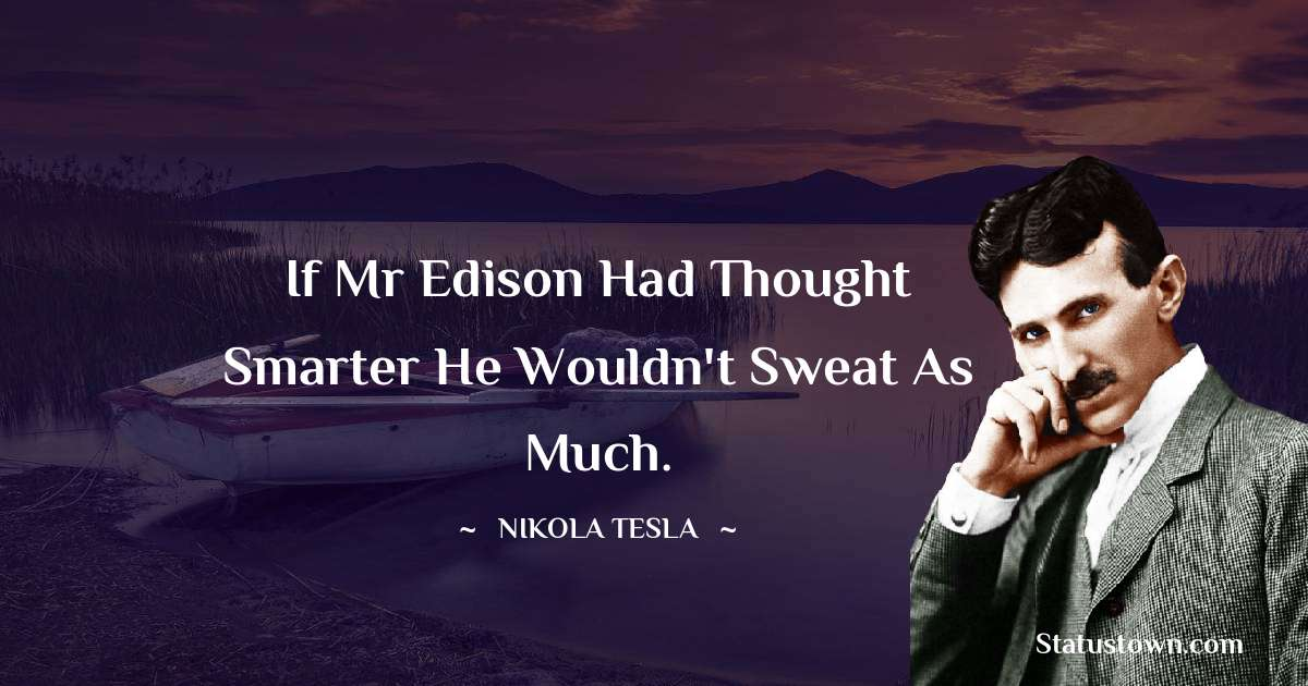 If Mr Edison had thought smarter he wouldn't sweat as much.