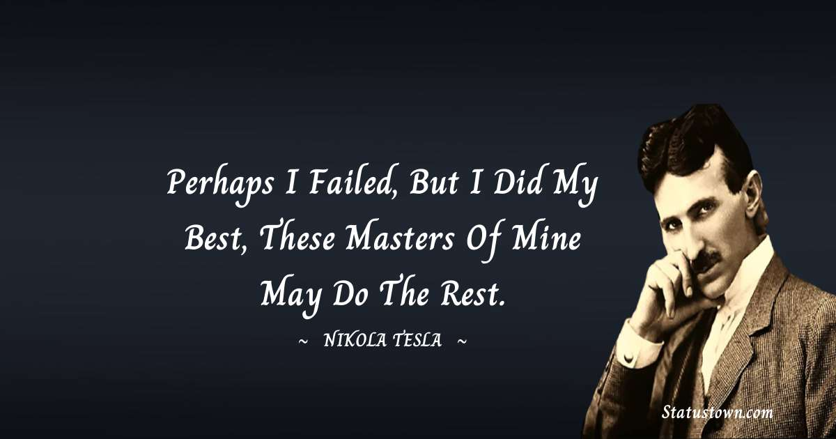 Perhaps I failed, but I did my best, These masters of mine may do the rest.