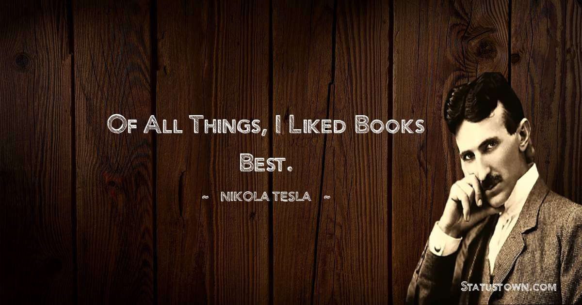 Of all things, I liked books best.