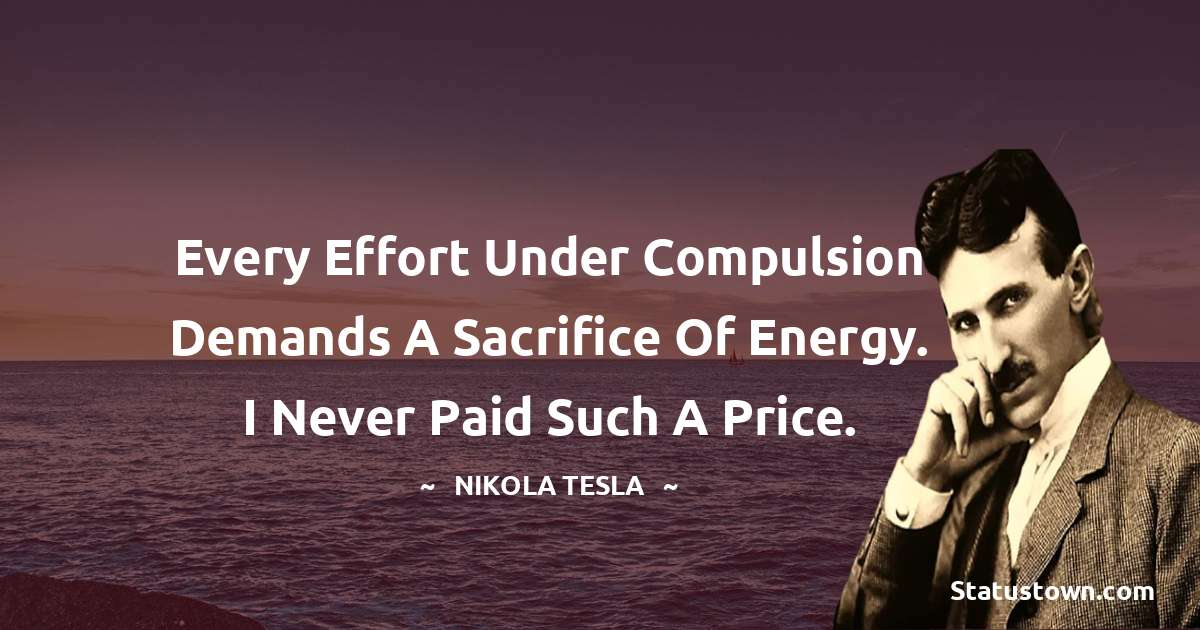 Every effort under compulsion demands a sacrifice of energy. I never paid such a price.