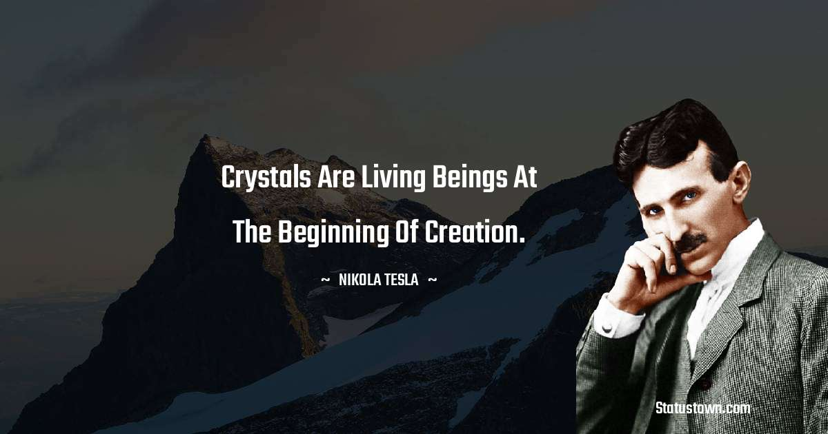 Nikola Tesla Quotes - Crystals are living beings at the beginning of creation.
