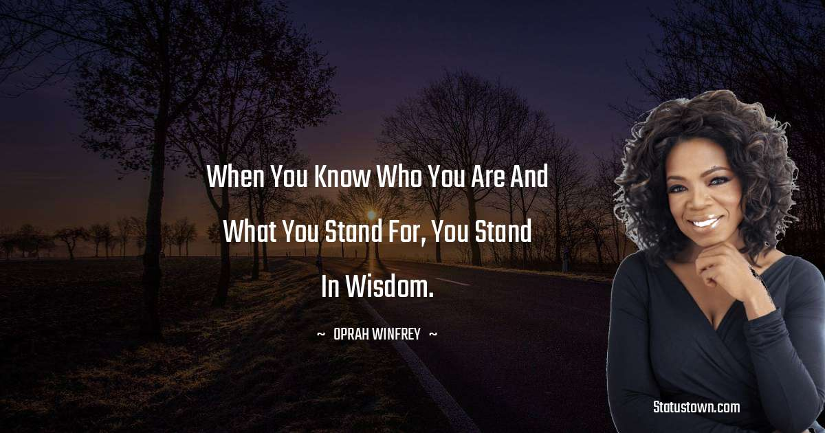 When you know who you are and what you stand for, you stand in wisdom.