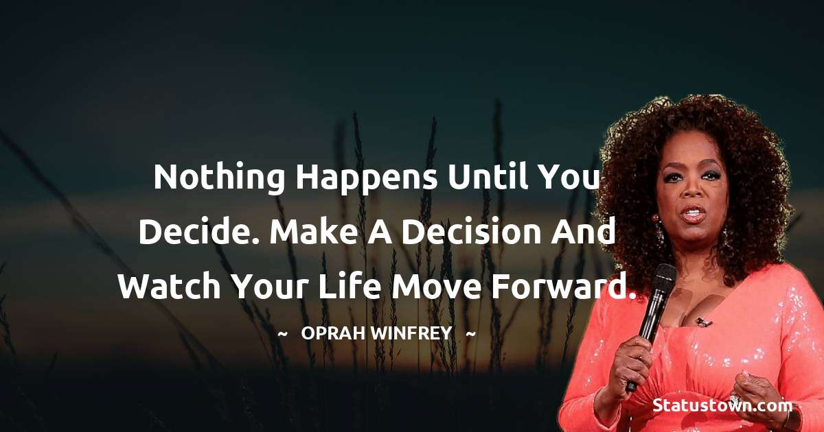 Nothing happens until you decide. Make a decision and watch your life move forward.