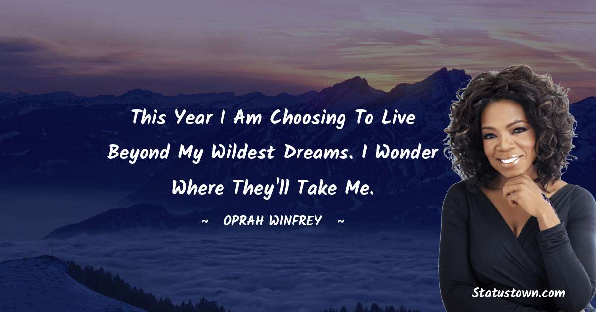 This year I am choosing to live beyond my wildest dreams. I wonder where they'll take me.