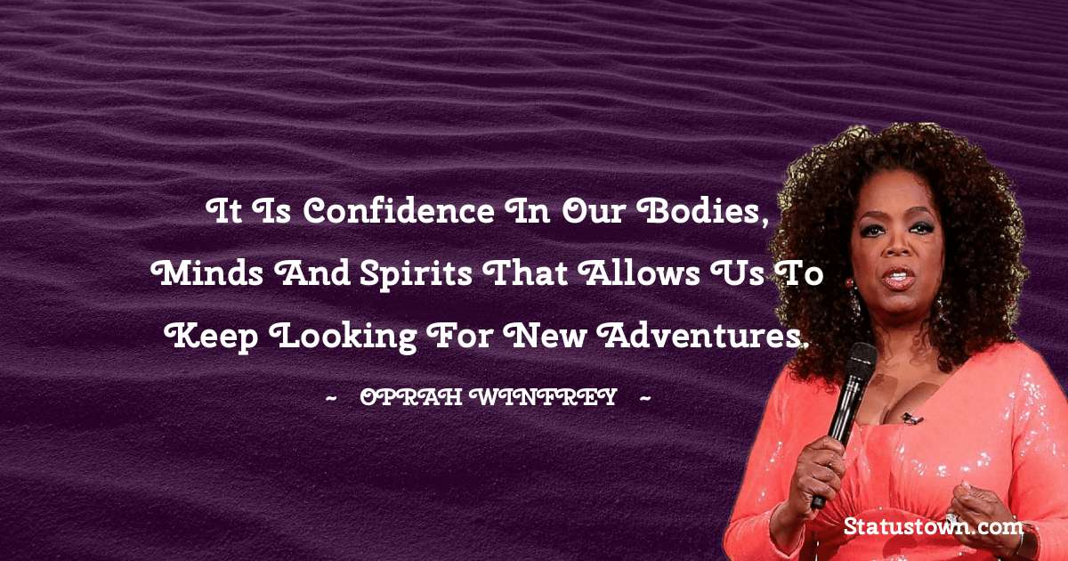 It is confidence in our bodies, minds and spirits that allows us to keep looking for new adventures.