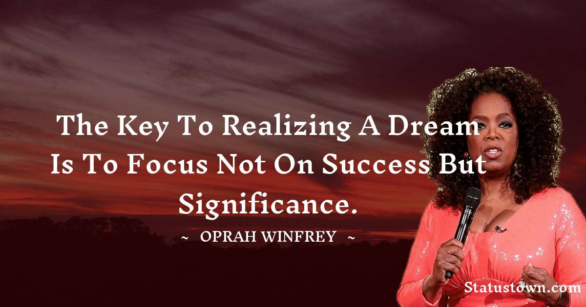 The key to realizing a dream is to focus not on success but significance.