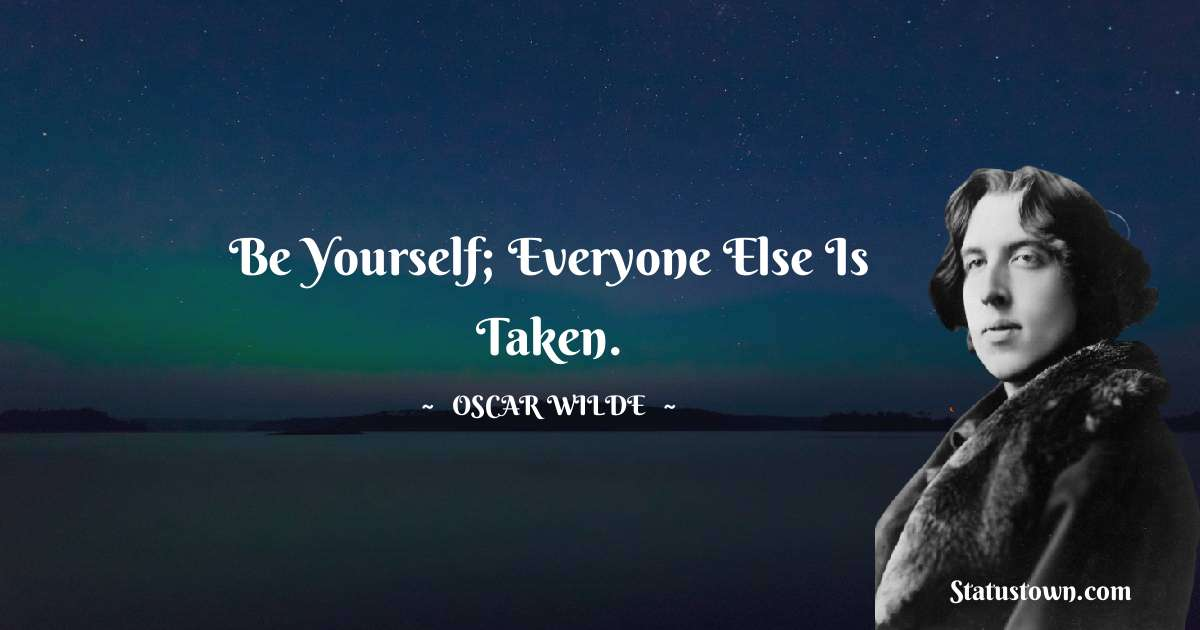 Be yourself; everyone else is taken.