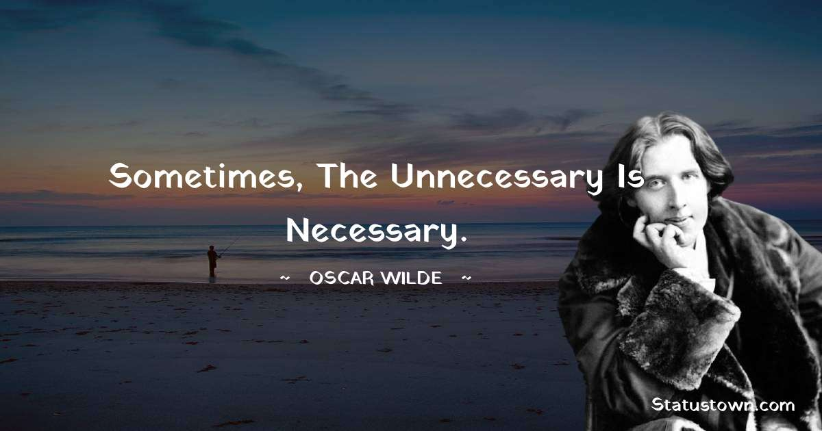 Sometimes, the unnecessary is necessary.