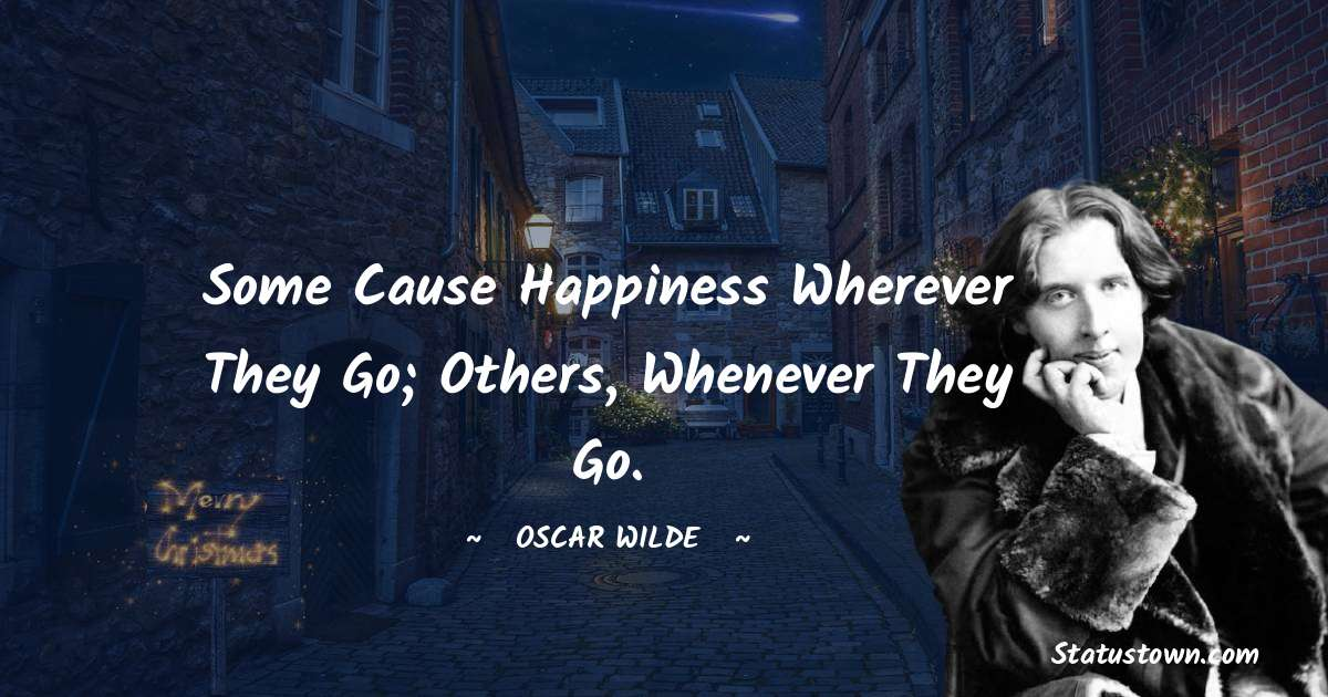 Some cause happiness wherever they go; others, whenever they go.