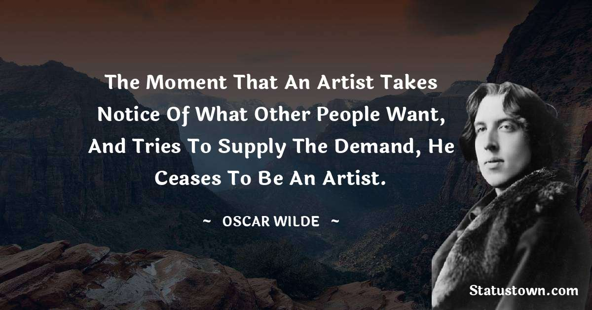 The moment that an artist takes notice of what other people want, and tries to supply the demand, he ceases to be an artist.