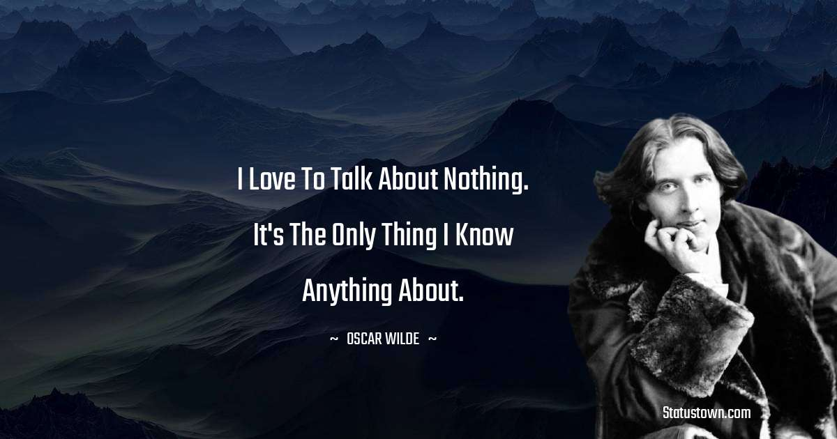 Oscar Wilde  Quotes - I love to talk about nothing. It's the only thing I know anything about.