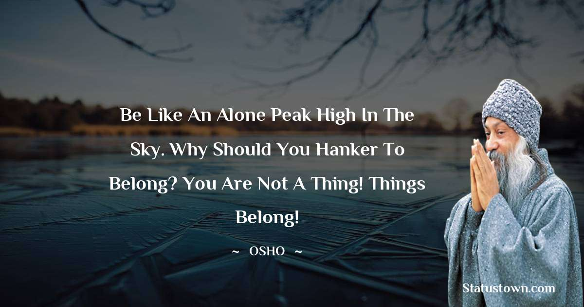 Be like an alone peak high in the sky. Why should you hanker to belong? You are not a thing! Things belong!