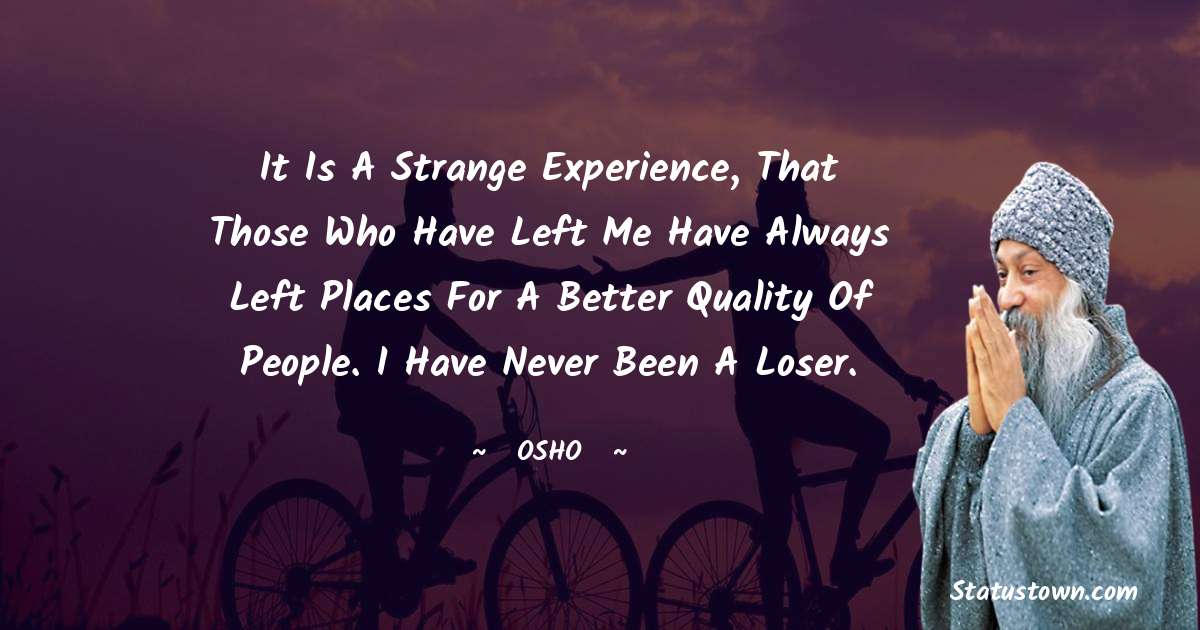 Osho  Quotes - It is a strange experience, that those who have left me have always left places for a better quality of people. I have never been a loser.