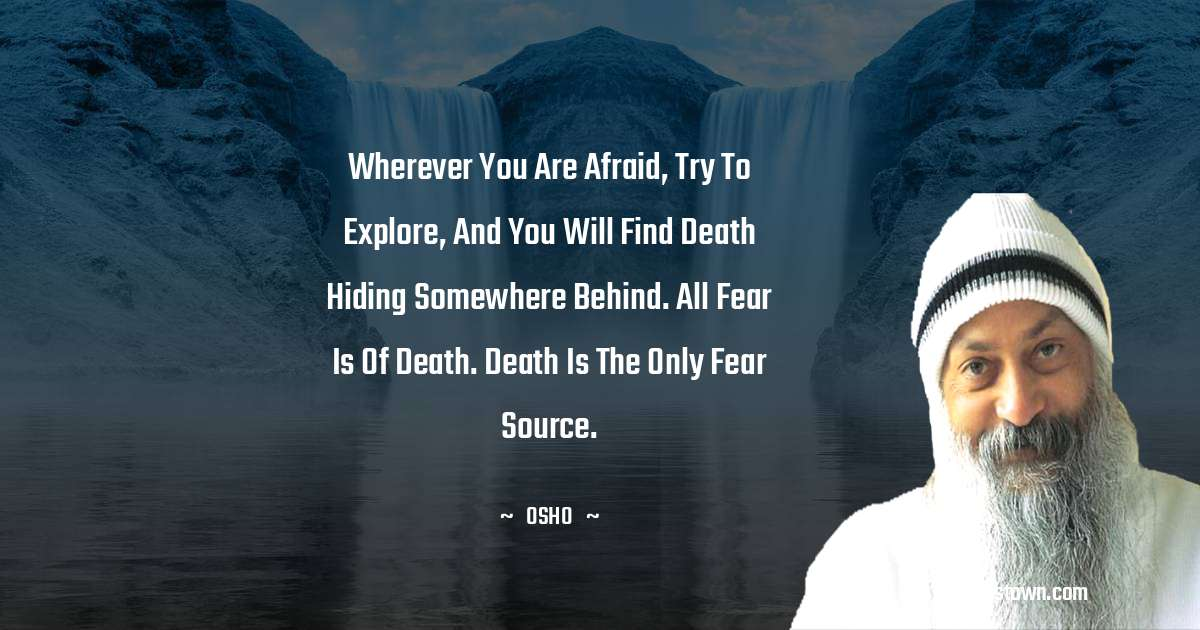 Wherever you are afraid, try to explore, and you will find death hiding somewhere behind. All fear is of death. Death is the only fear source.